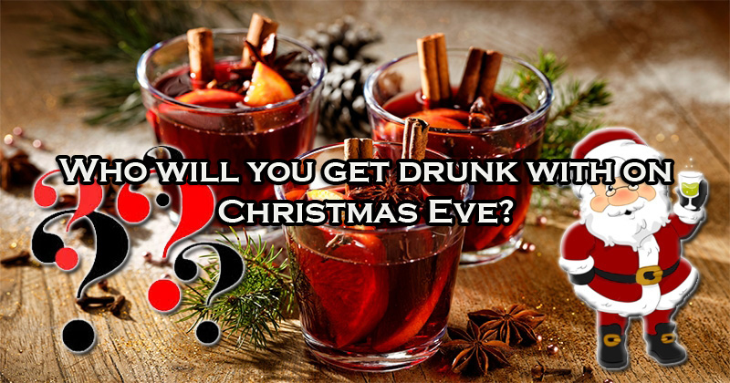 Who will you get drunk with on Christmas Eve?