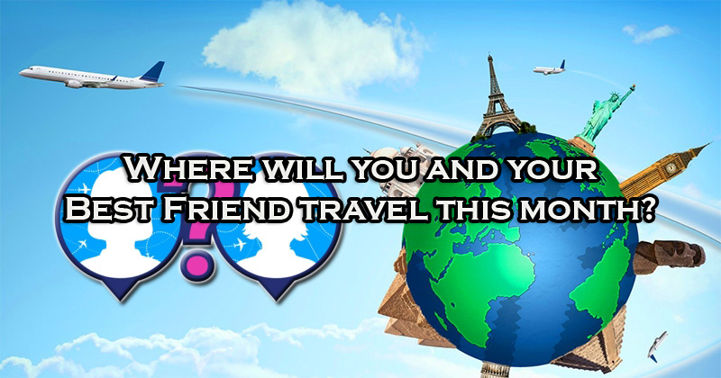 Where will you and your Best Friend travel this month?