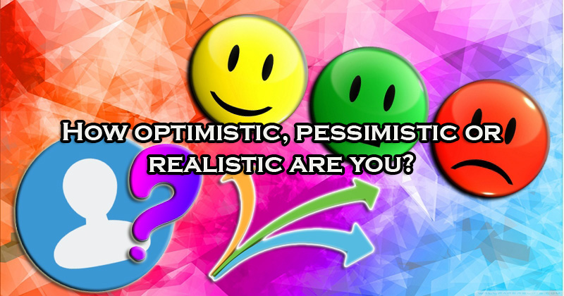 are you pessimistic or optimistic What is the difference between optimism and pessimism  for example, are  you more prideful of an a+ test if the test was easy or you studied.