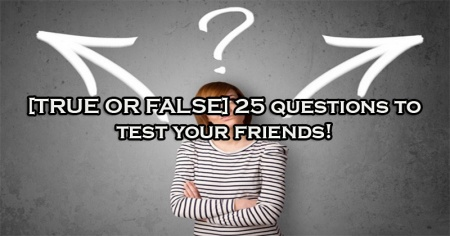 [TRUE OR FALSE] 25 questions to test your friends!
