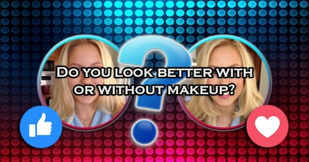 Do you look better with or without makeup?